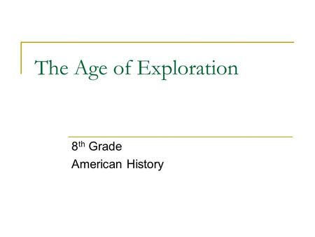 The Age of Exploration 8 th Grade American History.