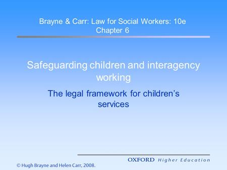 Safeguarding children and interagency working The legal framework for children's services Brayne & Carr: Law for Social Workers: 10e Chapter 6.