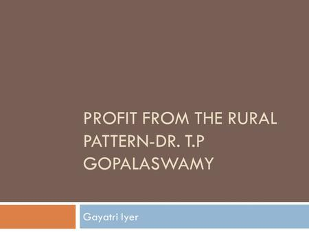 PROFIT FROM THE RURAL PATTERN-DR. T.P GOPALASWAMY Gayatri Iyer.