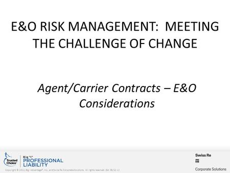 Copyright © 2012, Big I Advantage®, Inc., and Swiss Re Corporate Solutions. All rights reserved. (Ed. 08/12 -1) E&O RISK MANAGEMENT: MEETING THE CHALLENGE.