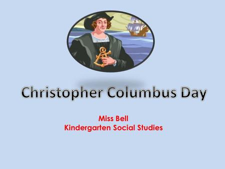 Miss Bell Kindergarten Social Studies. Christopher Columbus was born in Italy in 1451, He became a sailor when he was only fifteen years old. He had maps.