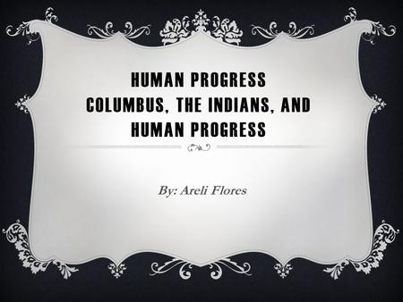 HUMAN PROGRESS COLUMBUS, THE INDIANS, AND HUMAN PROGRESS By: Areli Flores.