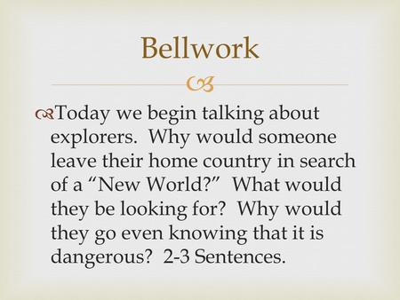 "  Today we begin talking about explorers. Why would someone leave their home country in search of a ""New World?"" What would they be looking for? Why."