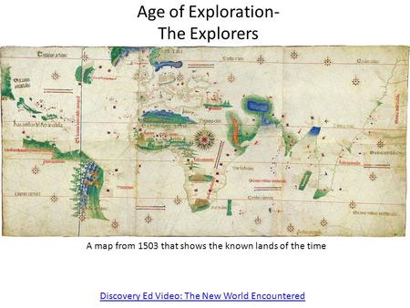 Age of Exploration- The Explorers Discovery Ed Video: The New World Encountered A map from 1503 that shows the known lands of the time.