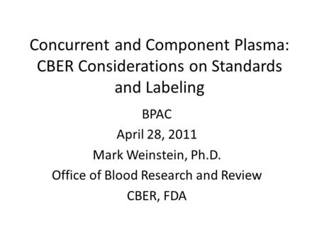 Concurrent and Component Plasma: CBER Considerations on Standards and Labeling BPAC April 28, 2011 Mark Weinstein, Ph.D. Office of Blood Research and Review.