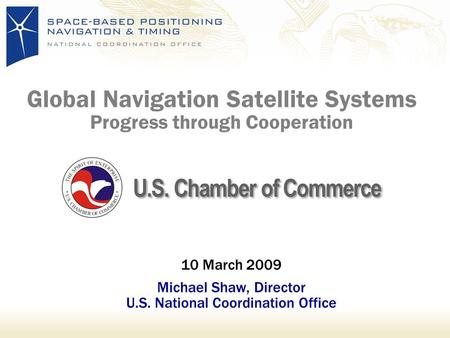 Global Navigation Satellite Systems Progress through Cooperation 10 March 2009 Michael Shaw, Director U.S. National Coordination Office U.S. Chamber of.