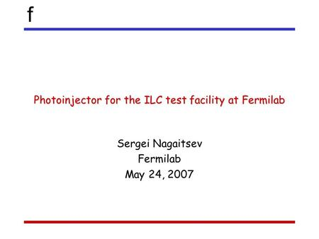 F Photoinjector for the ILC test facility at Fermilab Sergei Nagaitsev Fermilab May 24, 2007.