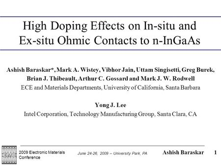 2009 Electronic Materials Conference Ashish Baraskar June 24-26, 2009 – University Park, PA 1 High Doping Effects on In-situ and Ex-situ Ohmic Contacts.