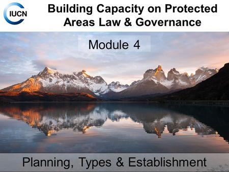 Building Capacity on Protected Areas Law & Governance Module 4 Planning, Types & Establishment.