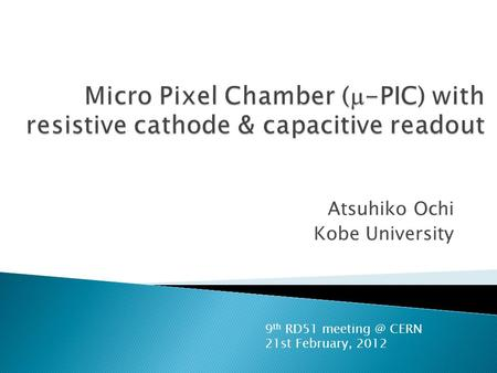 Atsuhiko Ochi Kobe University 9 th RD51 CERN 21st February, 2012.