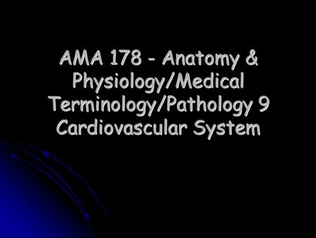 AMA 178 - Anatomy & Physiology/Medical Terminology/Pathology 9 Cardiovascular System.