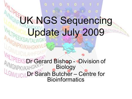 UK NGS Sequencing Update July 2009 Dr Gerard Bishop - Division of Biology Dr Sarah Butcher – Centre for Bioinformatics.