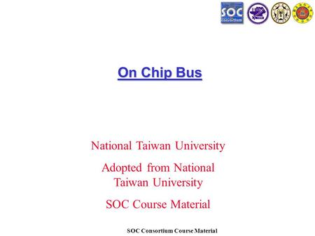 SOC Consortium Course Material On Chip Bus National Taiwan University Adopted from National Taiwan University SOC Course Material.