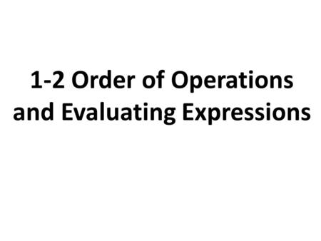 1-2 Order of Operations and Evaluating Expressions.
