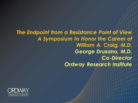 The Endpoint from a Resistance Point of View A Symposium to Honor the Career of William A. Craig, M.D. George Drusano, M.D. Co-Director Ordway Research.
