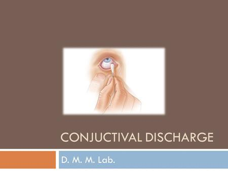 CONJUCTIVAL DISCHARGE D. M. M. Lab.. Conjunctival Discharge Aim of the test An etiological diagnosis of bacterial conjunctivitis by aerobic cultivation.