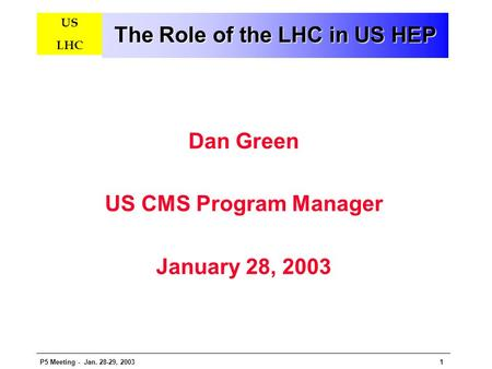 P5 Meeting - Jan. 28-29, 20031 US LHC The Role of the LHC in US HEP Dan Green US CMS Program Manager January 28, 2003.
