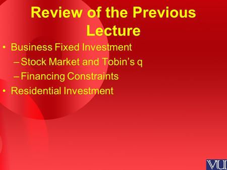 Review of the Previous Lecture Business Fixed Investment –Stock Market and Tobin's q –Financing Constraints Residential Investment.