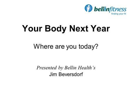Your Body Next Year Where are you today? Presented by Bellin Health's Jim Beversdorf.