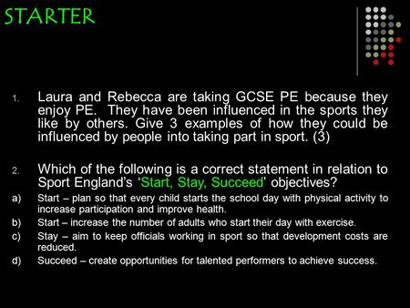 STARTER 1. Laura and Rebecca are taking GCSE PE because they enjoy PE. They have been influenced in the sports they like by others. Give 3 examples of.