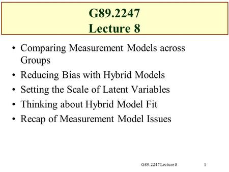 G89.2247 Lecture 81 Comparing Measurement Models across Groups Reducing Bias with Hybrid Models Setting the Scale of Latent Variables Thinking about Hybrid.