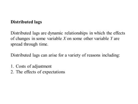 Distributed lags Distributed lags are dynamic relationships in which the effects of changes in some variable X on some other variable Y are spread through.