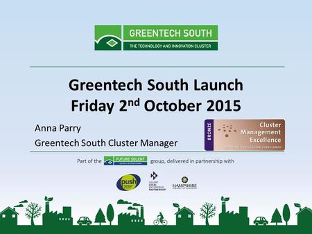 Greentech South Launch Friday 2 nd October 2015 Anna Parry Greentech South Cluster Manager.