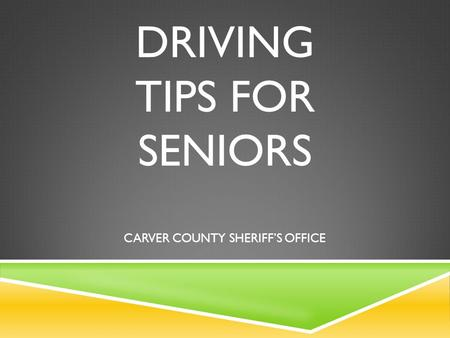 DRIVING TIPS FOR SENIORS CARVER COUNTY SHERIFF'S OFFICE.
