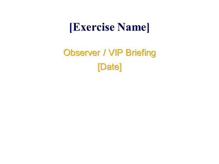 [Exercise Name] Observer / VIP Briefing [Date] Observer / VIP Briefing [Date]
