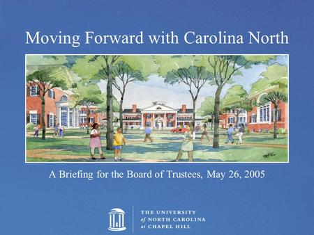 Moving Forward with Carolina North A Briefing for the Board of Trustees, May 26, 2005.