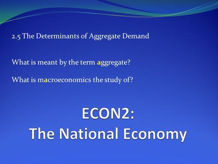 2.5 The Determinants of Aggregate Demand What is meant by the term aggregate? What is macroeconomics the study of?
