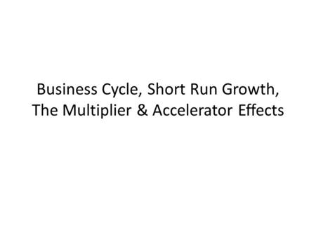 Business Cycle, Short Run Growth, The Multiplier & Accelerator Effects.