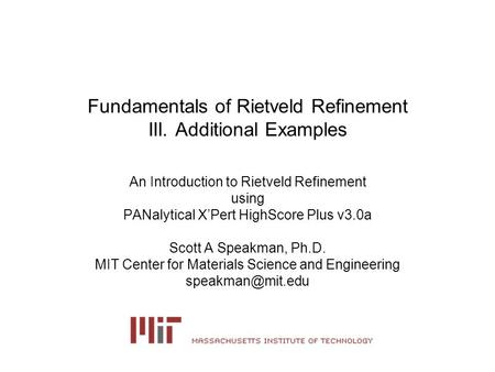 Fundamentals of Rietveld Refinement III. Additional Examples An Introduction to Rietveld Refinement using PANalytical X'Pert HighScore Plus v3.0a Scott.