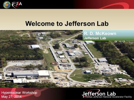 Welcome to Jefferson Lab R. D. McKeown Jefferson Lab Hypernuclear Workshop May 27, 2014.