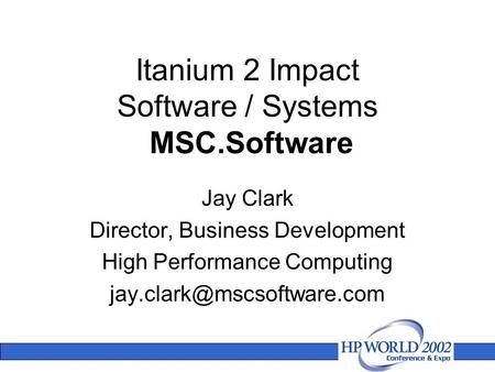 Itanium 2 Impact Software / Systems MSC.Software Jay Clark Director, Business Development High Performance Computing