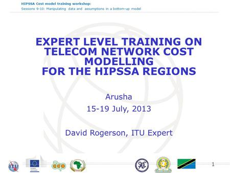 HIPSSA Cost model training workshop: Sessions 9-10: Manipulating data and assumptions in a bottom-up model EXPERT LEVEL TRAINING ON TELECOM NETWORK COST.