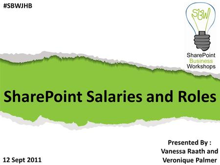 SharePoint Salaries and Roles Presented By : Vanessa Raath and Veronique Palmer 12 Sept 2011 #SBWJHB.