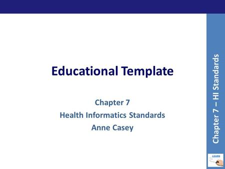 Educational Template Chapter 7 Health Informatics Standards Anne Casey Chapter 7 – HI Standards.