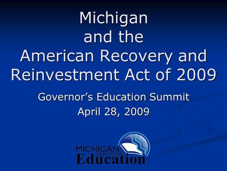 Michigan and the American Recovery and Reinvestment Act of 2009 Governor's Education Summit April 28, 2009.
