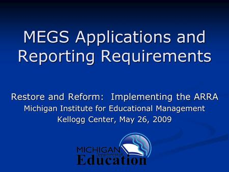 MEGS Applications and Reporting Requirements Restore and Reform: Implementing the ARRA Michigan Institute for Educational Management Kellogg Center, May.
