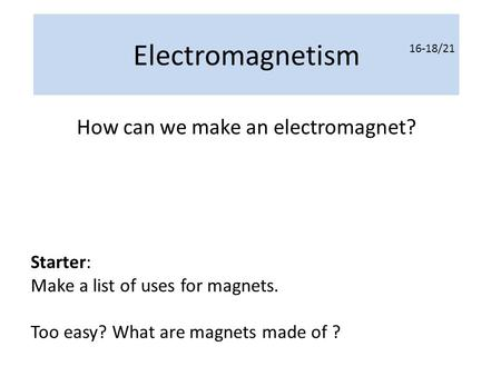 Electromagnetism How can we make an electromagnet? Starter: Make a list of uses for magnets. Too easy? What are magnets made of ? 16-18/21.