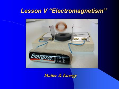 "Lesson V ""<strong>Electromagnetism</strong>"" Matter & Energy. S.W.B.A.T. Explain how an electric charge creates a magnetic <strong>field</strong> Explain how an electric charge creates."