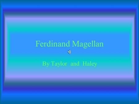 Ferdinand Magellan By Taylor and Haley Magellan was born in spring in 1470. Magellan was killed in the year 1521 in April at Zebu Philippines.
