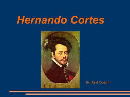 Hernando Cortes By: Reid Conant. Hernando's Young Life Hernando Cortes grew up in Cuba. At age 14 he was kicked out of the private school he was attending.