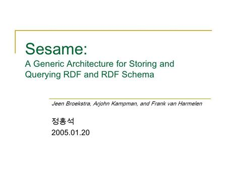 Sesame: A Generic Architecture for Storing and Querying RDF and RDF Schema Jeen Broekstra, Arjohn Kampman, and Frank van Harmelen 정홍석 2005.01.20.