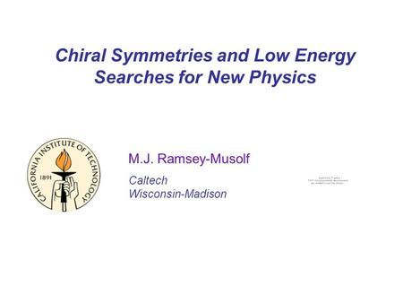 Chiral Symmetries and Low Energy Searches for New Physics M.J. Ramsey-Musolf Caltech Wisconsin-Madison.