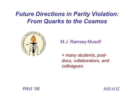 Future Directions in Parity Violation: From Quarks to the Cosmos M.J. Ramsey-Musolf + many students, post- docs, collaborators, and colleagues PAVI '06.