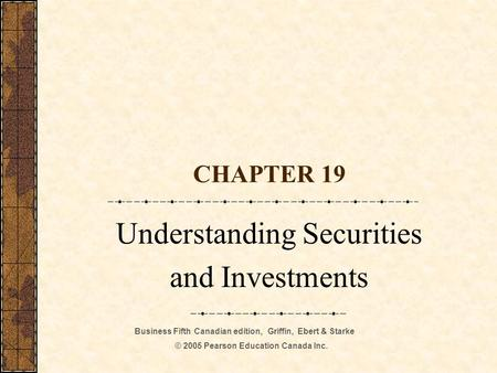 Business Fifth Canadian edition, Griffin, Ebert & Starke © 2005 Pearson Education Canada Inc. CHAPTER 19 Understanding Securities and Investments.