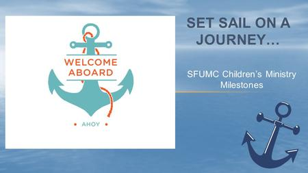 SFUMC Children's Ministry Milestones SET SAIL ON A JOURNEY…