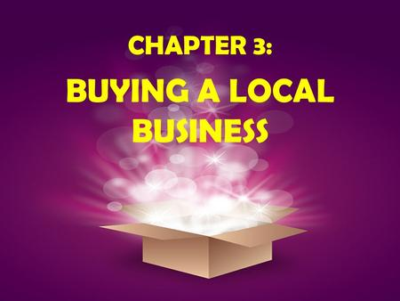 CHAPTER 3: BUYING A LOCAL BUSINESS. OBJECTIVES: To find the factors you need to consider when purchasing a local business. To get a better idea of what.